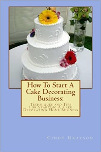 How To Start A Cake Decorating Business: Techniques And Tips For Starting A  Cake Decorating Home Business: Cindy Grayson: 9781467999830: Amazon.com:  Books