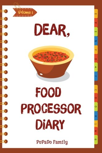 Dear, Food Processor Diary: Make An Awesome Month With 31 Best Food Processor Recipes! (Food Processor Cookbook, Food Processor Book, How To Make Salsa Book, Dips And Spreads Cookbook) [Volume 1] by PuPaDo Family