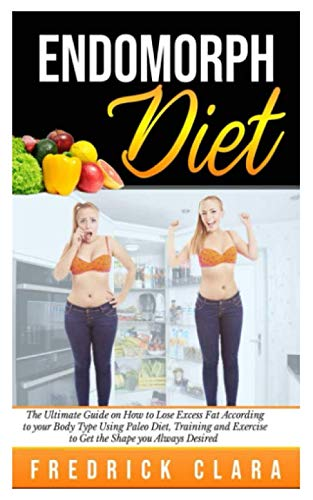 Endomorph Diet: The Ultimate Guide on How to Lose Excess Fat According to your Body Type Using Paleo Diet, Training and Exercise to Get the Shape you Always Desired