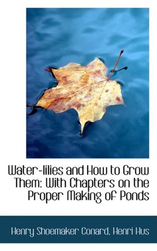 Water-lilies and How to Grow Them: With Chapters on the Proper Making of Ponds