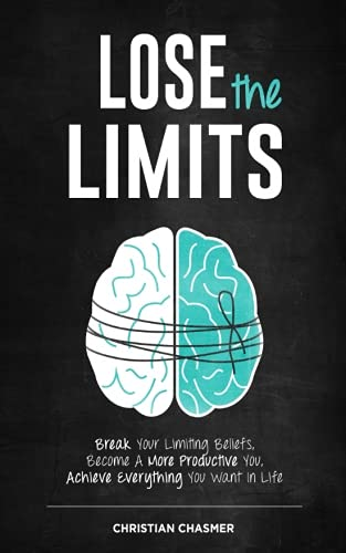 Lose the Limits: Break Your Limiting Beliefs, Become a More Productive You, Achieve Everything You Want in Life