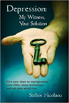 Depression: My Witness, Your Solution: Five easy steps to reprogramme your little, inner monologue and set your mind free