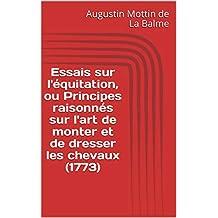 Essais sur l'équitation, ou Principes raisonnés sur l'art de monter et de dresser les chevaux (1773) (French Edition)
