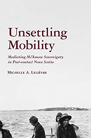Unsettling Mobility: Mediating Mi'kmaw Sovereignty in Post-contact Nova Scotia (Archaeology of Indigenous-Colonial Interactions in the Americas) Michelle Lelivre