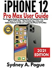 iPhone 12 Pro Max User Guide: The Complete Guide to Unlocking the Full Potential of the 2020 iPhone 12 Pro Max. Also includes tips, tricks, and hidden features to help you master the iPhone 12 Pro Max