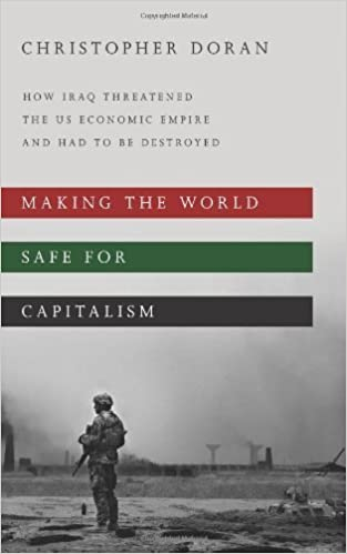 Making the World Safe for Capitalism: How Iraq Threatened the US Economic Empire and had to be Destroyed by Doran, Christopher (2012)