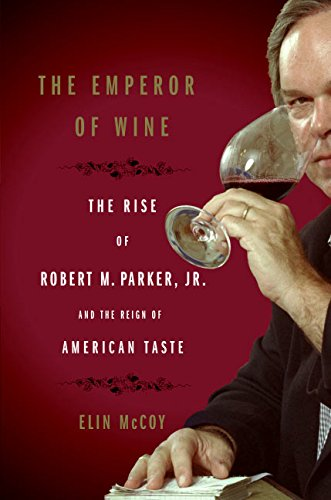 The Emperor of Wine: The Rise of Robert M. Parker, Jr. and the Reign of American Taste