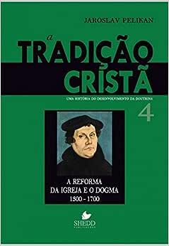 Tradição cristã, A - Vol. 4: uma história do desenvolvimento da doutrina - a reforma da igreja e o dogma | 1300-1700