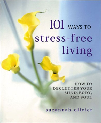 Read Online 101 Ways to Stress-Free Living: How to Declutter Your Mind, Body and Soul PDF