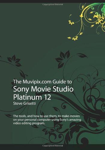 Download The Muvipix.com Guide to Sony Movie Studio Platinum 12: The tools, and how to use them, to make movies on your personal computer using Sony's amazing video editing program pdf