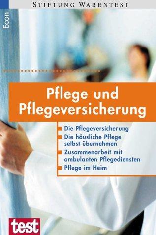 Pflege und Pflegeversicherung: Die Pflegeversicherung - Die häusliche Pflege selbst übernehmen - Zusammenarbeit mit ambulanten Pflegediensten - Pflege im Heim