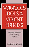 img - for Voracious Idols and Violent Hands: Iconoclasm in Reformation Zurich, Strasbourg, and Basel book / textbook / text book