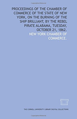 Read Online Proceedings of the Chamber of Commerce of the state of New York, on the burning of the ship Brilliant, by the Rebel pirate Alabama, Tuesday, October 21, 1862. pdf epub
