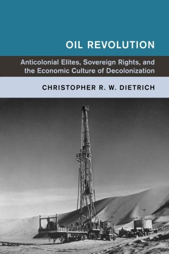 Oil Revolution: Anticolonial Elites, Sovereign Rights, and the Economic Culture of Decolonization (Global and International History) pdf