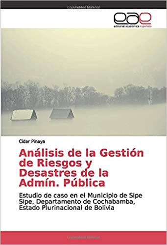 Análisis de la Gestión de Riesgos y Desastres de la Admín. Pública: Estudio de caso en el Municipio de Sipe Sipe, Departamento de Cochabamba, Estado Plurinacional de Bolivia: Amazon.es: Pinaya, Cídar: Libros