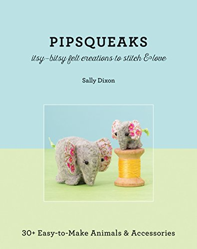 - Pipsqueaks - Itsy-Bitsy Felt Creations to Stitch & Love: 30+ Easy-to-Make Animals & Accessories