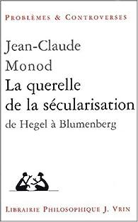 La querelle de la sécularisation : théologie politique et philosophies de l'histoire de Hegel à Blumenberg par Jean-Claude Monod