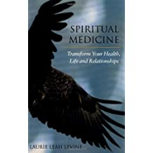Spiritual Medicine: Transform Your Health, Life and Relationships