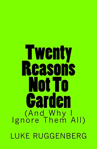 Twenty Reasons Not To Garden (And Why I Ignore Them All) by [Ruggenberg, Luke]