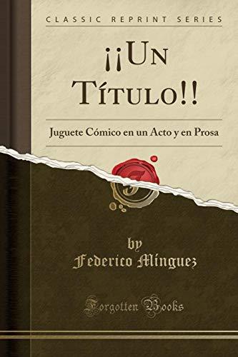 ¡¡Un Título!! Juguete Cómico en un Acto y en Prosa (Classic Reprint)  [Mínguez, Federico] (Tapa Blanda)