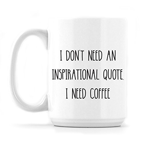 I Dont Need An Inspirational Quote I Need Coffee 11 Oz Or 15 Oz