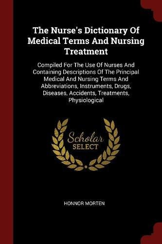 The Nurses Dictionary Of Medical Terms And Nursing Treatment  Compiled For The Use Of Nurses And Containing Descriptions Of The Principal Medical And     Accidents  Treatments  Physiological