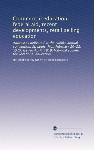 Commercial education, federal aid, recent developments, retail selling education: Addresses delivered at the twelfth annual convention, St. Louis, ... National society for vocational education