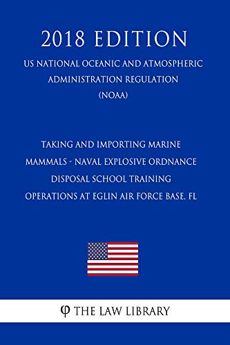 Taking and Importing Marine Mammals - Naval Explosive Ordnance Disposal School Training Operations at Eglin Air Force Base, FL (US National Oceanic and ... Administration Regulation) (NOAA) (2 (Marine Mammal Training)
