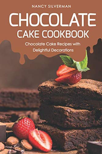 Chocolate Cake Cookbook: Chocolate Cake Recipes with Delightful Decorations by Nancy Silverman