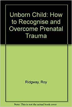 Book The Unborn Child: How to Recognize and Overcome Pre-Natal Trauma