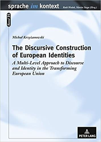 The Discursive Construction of European Identities: A Multi-Level Approach to Discourse and Identity in the Transforming European Union (Sprache Im Kontext)