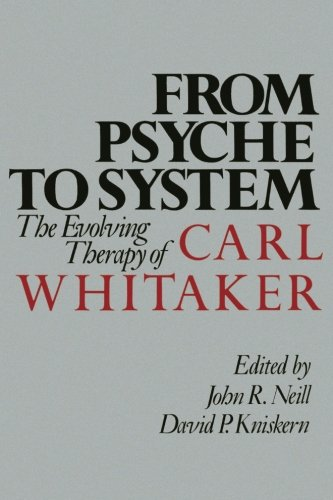 From Psyche To System  The Evolving Therapy Of Carl Whitaker