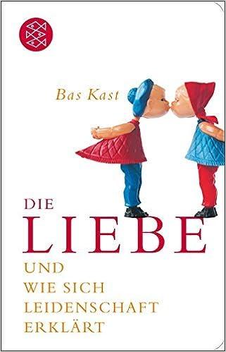 Die Liebe Und Wie Sich Leidenschaft Erklãrt By Bas Kast