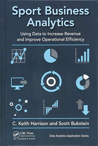 Sport Business Analytics: Using Data to Increase Revenue and Improve Operational Efficiency (Data Analytics Applications)