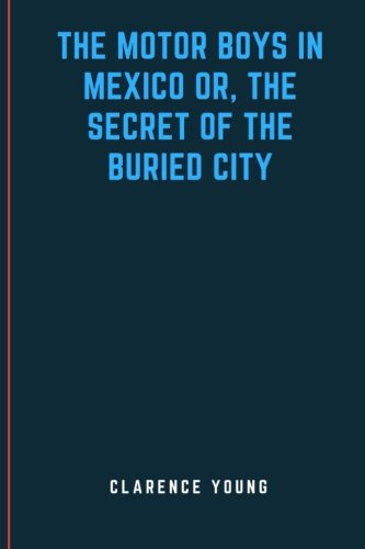 The Motor Boys in Mexico Or, The Secret of the Buried City PDF