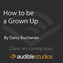 How to Be a Grown Up Audiobook by Daisy Buchanan Narrated by Lily Bevan
