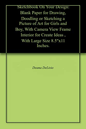 """Sketchbook On Your Design: Blank Paper for Drawing, Doodling or Sketching a Picture of Art for Girls and Boy, With Camera View Frame Interior for Create Ideas , With Large Size 8.5""""x11 Inches."""