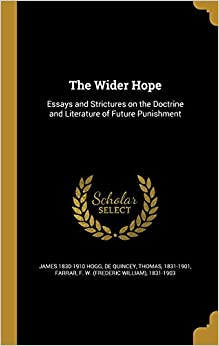 The Wider Hope: Essays and Strictures on the Doctrine and Literature of Future Punishment