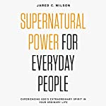 Supernatural Power for Everyday People: Experiencing God's Extraordinary Spirit in Your Ordinary Life | Jared C. Wilson