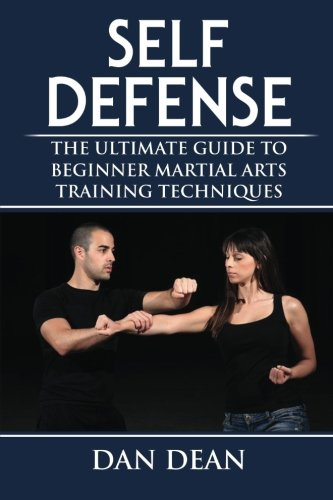 Self-Defense: The Ultimate Guide To Beginner Martial Arts Training Techniques (Martial Arts, Self Defense For Women, Self Defense Techniques) (Volume 1)
