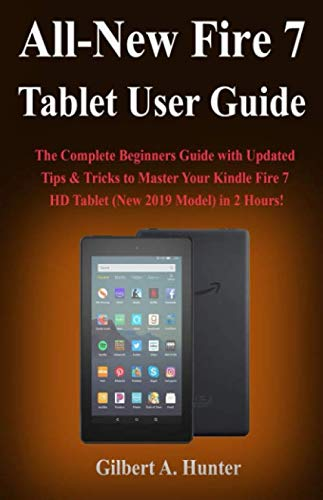 All-New Fire 7 Tablet User Guide (2019): The Complete Beginners Guide with Updated Tips & Tricks to Master Your Kindle Fire 7 HD Tablet (New 2019 Model) in 2 Hours!