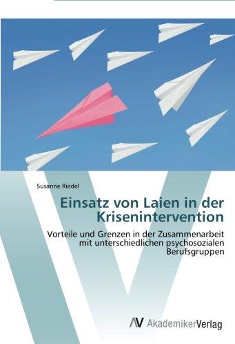 Einsatz von Laien in der Krisenintervention: Vorteile und Grenzen in der Zusammenarbeit mit unterschiedlichen psychosozialen Berufsgruppen (German Edition)