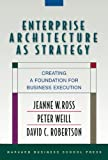 Enterprise Architecture As Strategy, Jeanne W. Ross and Peter Weill, 1591398398