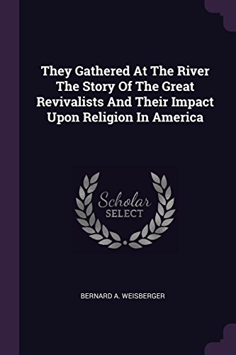 They Gathered At The River The Story Of The Great Revivalists And Their Impact Upon Religion In America