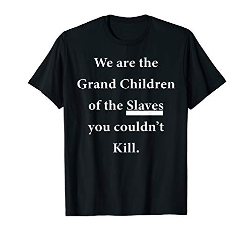 We are the grand children of the slaves you couldn't kill T-Shirt (Slave Shirt)