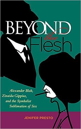 Jenifer Presto - Beyond The Flesh: Alexander Blok, Zinaida Gippius, And The Symbolist Sublimation Of Sex