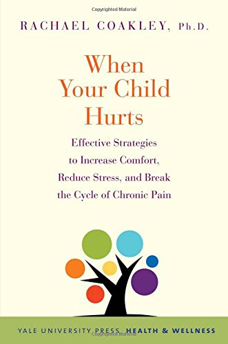 When Your Child Hurts: Effective Strategies to Increase Comfort, Reduce Stress, and Break the Cycle of Chronic Pain (Yale University Press Health & Wellness)