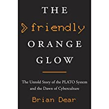 The Friendly Orange Glow: The Untold Story of the PLATO System and the Dawn of Cyberculture Audiobook by Brian Dear Narrated by George Newbern