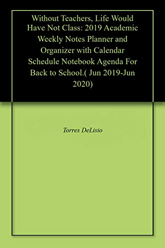 Without Teachers, Life Would Have Not Class: 2019 Academic Weekly Notes Planner and Organizer with Calendar Schedule Notebook Agenda For Back to School.( Jun 2019-Jun 2020)