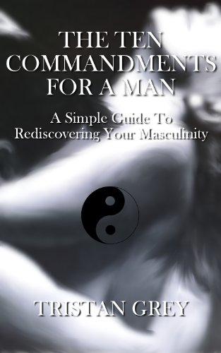 THE TEN COMMANDMENTS FOR A MAN: A Simple Guide To Rediscovering Your Masculinity